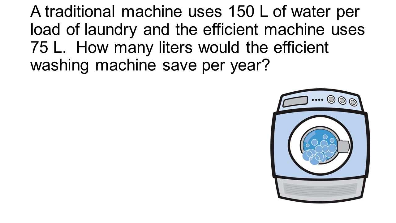 A traditional machine uses 150 L of water per load of laundry and the efficient machine uses 75 L.