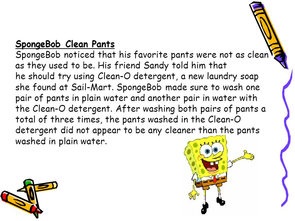 SpongeBob Clean Pants SpongeBob noticed that his favorite pants were not as clean as they used to be. His friend Sandy told him that.
