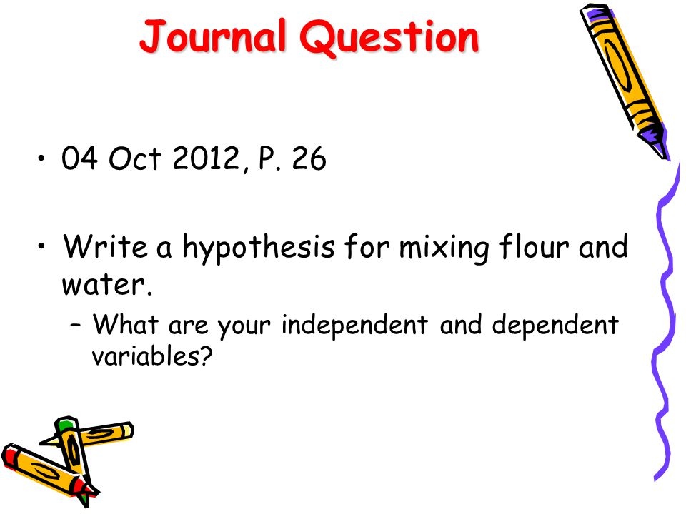 Journal Question 04 Oct 2012, P. 26. Write a hypothesis for mixing flour and water.