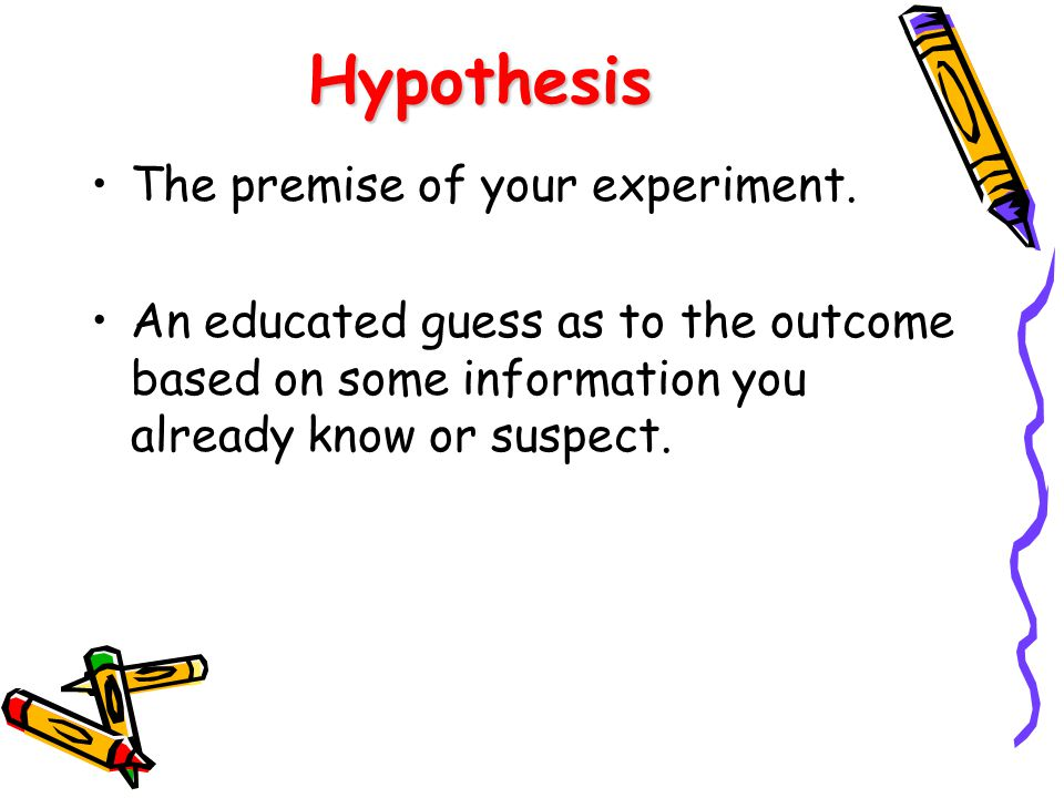 Hypothesis The premise of your experiment.