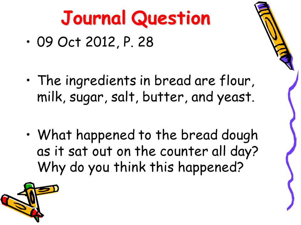 Journal Question 09 Oct 2012, P. 28. The ingredients in bread are flour, milk, sugar, salt, butter, and yeast.