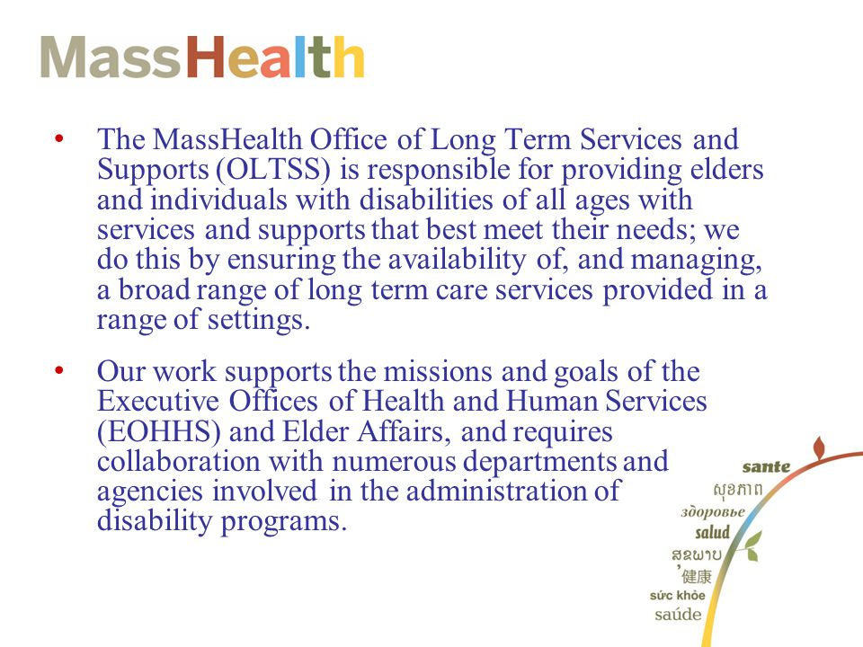 The MassHealth Office of Long Term Services and Supports (OLTSS) is responsible for providing elders and individuals with disabilities of all ages with services and supports that best meet their needs; we do this by ensuring the availability of, and managing, a broad range of long term care services provided in a range of settings.