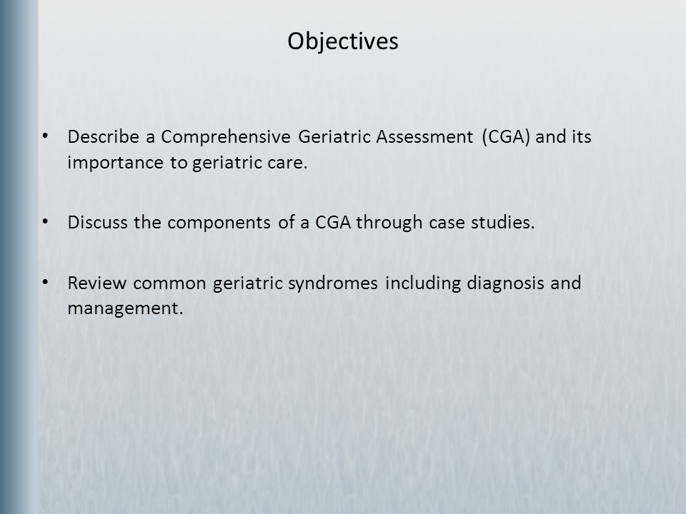 Objectives Describe a Comprehensive Geriatric Assessment (CGA) and its importance to geriatric care.
