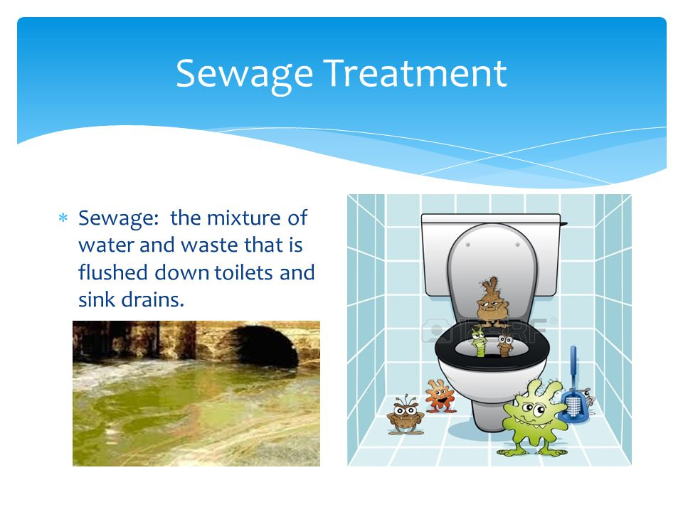 Sewage Treatment Sewage: the mixture of water and waste that is flushed down toilets and sink drains.