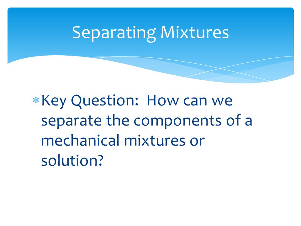 Separating Mixtures Key Question: How can we separate the components of a mechanical mixtures or solution