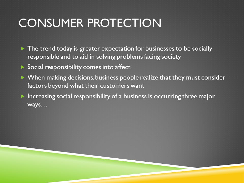 Consumer protection The trend today is greater expectation for businesses to be socially responsible and to aid in solving problems facing society.