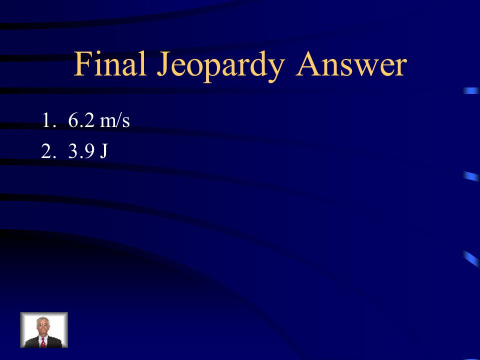 Final Jeopardy Answer 6.2 m/s 3.9 J