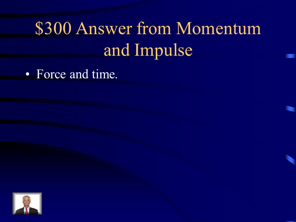 $300 Answer from Momentum and Impulse