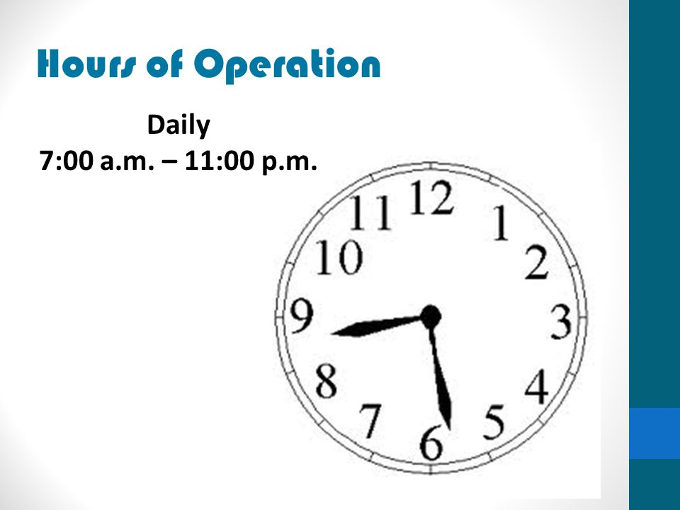 Hours of Operation Daily 7:00 a.m. – 11:00 p.m.