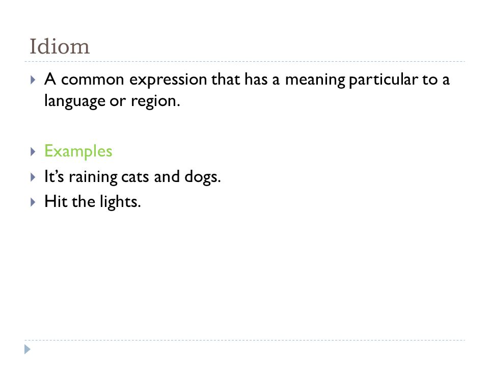 Idiom A common expression that has a meaning particular to a language or region. Examples. It's raining cats and dogs.