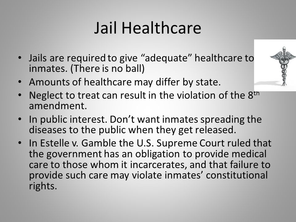 Jail Healthcare Jails are required to give adequate healthcare to inmates. (There is no ball) Amounts of healthcare may differ by state.