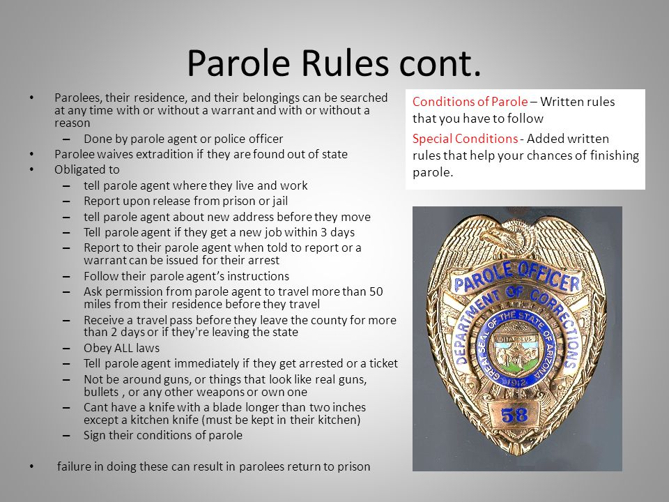 Parole Rules cont. Parolees, their residence, and their belongings can be searched at any time with or without a warrant and with or without a reason.
