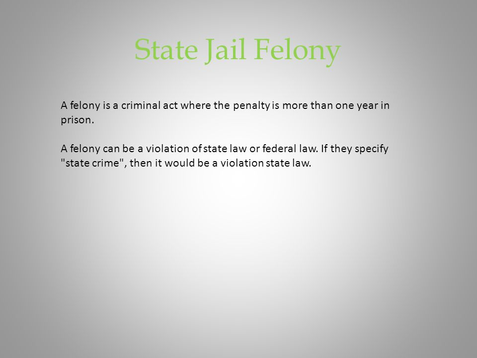 State Jail Felony A felony is a criminal act where the penalty is more than one year in prison.