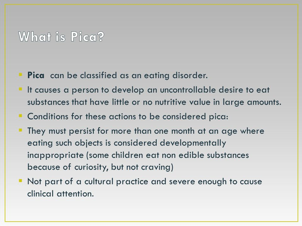 What is Pica Pica can be classified as an eating disorder.
