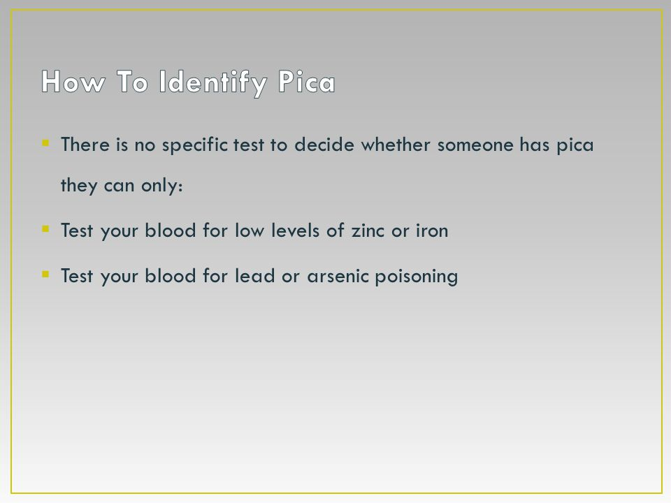 How To Identify Pica There is no specific test to decide whether someone has pica they can only: Test your blood for low levels of zinc or iron.