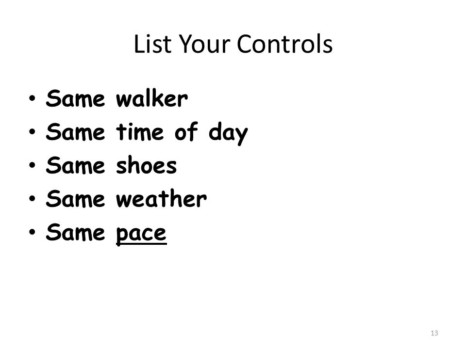List Your Controls Same walker Same time of day Same shoes