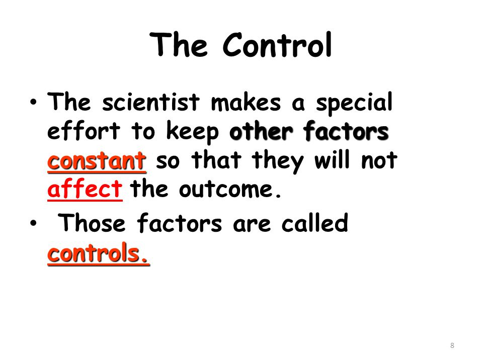 The Control The scientist makes a special effort to keep other factors constant so that they will not affect the outcome.