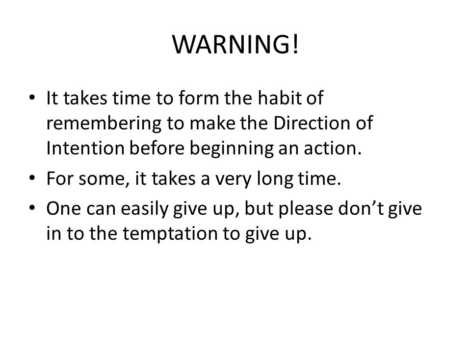 WARNING! It takes time to form the habit of remembering to make the Direction of Intention before beginning an action.