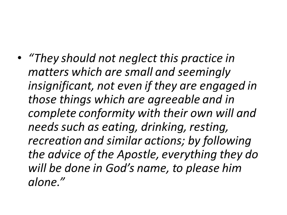 They should not neglect this practice in matters which are small and seemingly insignificant, not even if they are engaged in those things which are agreeable and in complete conformity with their own will and needs such as eating, drinking, resting, recreation and similar actions; by following the advice of the Apostle, everything they do will be done in God's name, to please him alone.