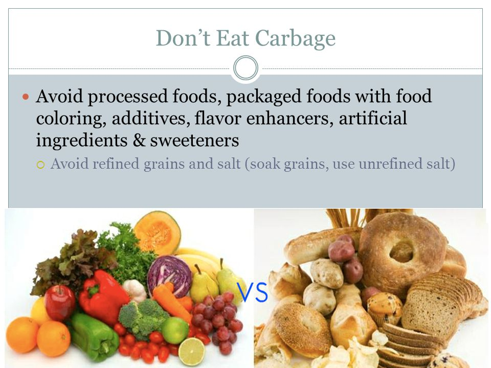 Don't Eat Carbage Avoid processed foods, packaged foods with food coloring, additives, flavor enhancers, artificial ingredients & sweeteners.