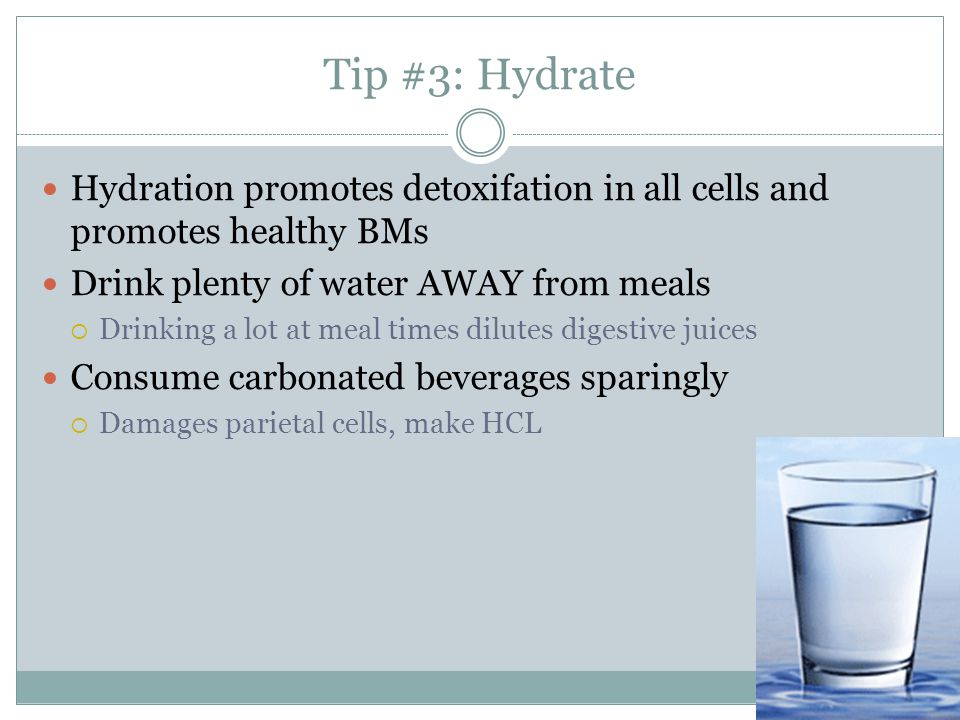Tip #3: Hydrate Hydration promotes detoxifation in all cells and promotes healthy BMs. Drink plenty of water AWAY from meals.