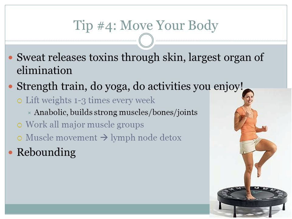 Tip #4: Move Your Body Sweat releases toxins through skin, largest organ of elimination. Strength train, do yoga, do activities you enjoy!
