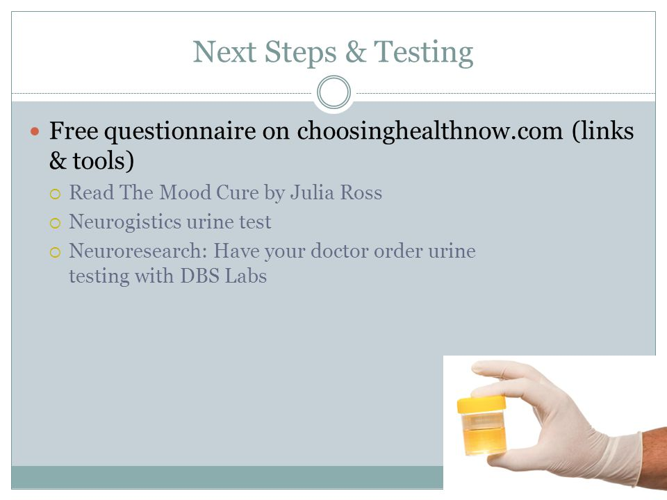 Next Steps & Testing Free questionnaire on choosinghealthnow.com (links & tools) Read The Mood Cure by Julia Ross.