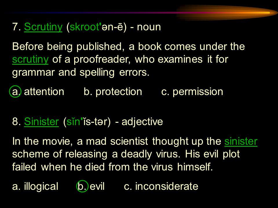 7. Scrutiny (skroot ən-ē) - noun