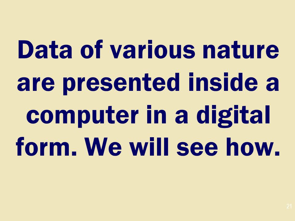 Data of various nature are presented inside a computer in a digital form. We will see how.