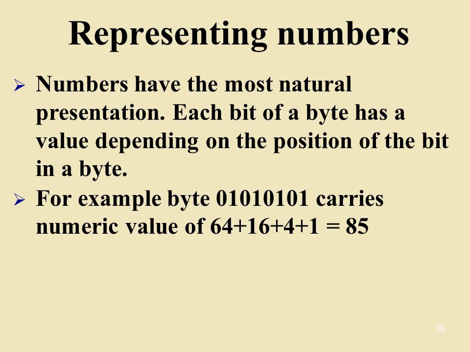 Representing numbers Numbers have the most natural presentation. Each bit of a byte has a value depending on the position of the bit in a byte.