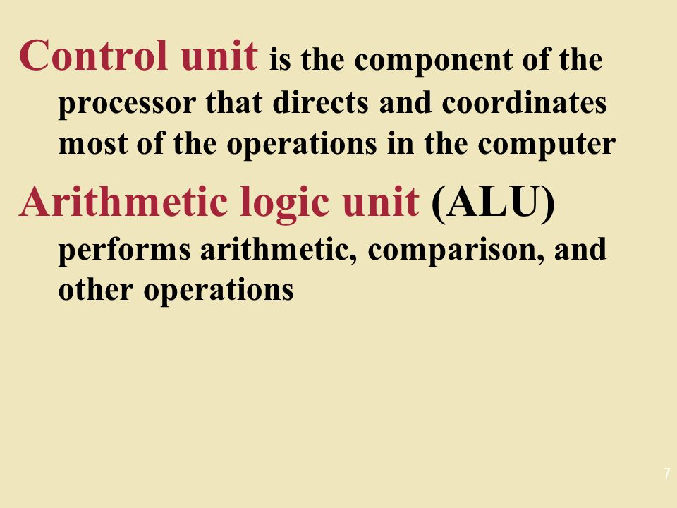 Control unit is the component of the processor that directs and coordinates most of the operations in the computer Arithmetic logic unit (ALU) performs arithmetic, comparison, and other operations