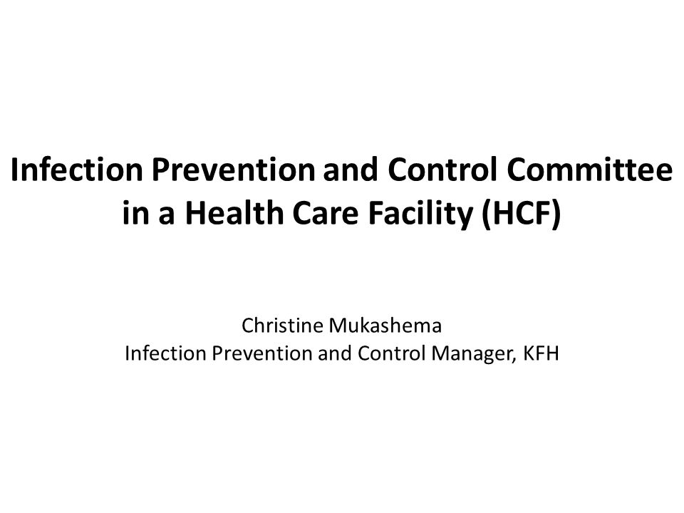 Infection Prevention and Control Committee in a Health Care Facility (HCF) Christine Mukashema Infection Prevention and Control Manager, KFH