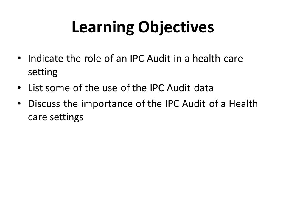 Learning Objectives Indicate the role of an IPC Audit in a health care setting. List some of the use of the IPC Audit data.