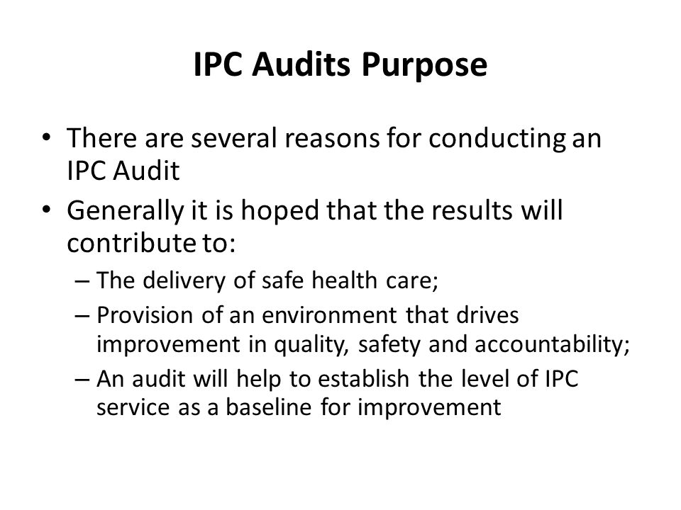 IPC Audits Purpose There are several reasons for conducting an IPC Audit. Generally it is hoped that the results will contribute to: