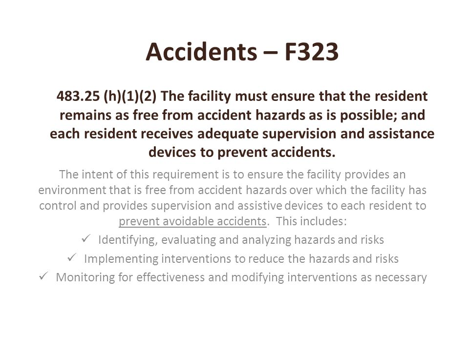 Accidents – F323 483.25 (h)(1)(2) The facility must ensure that the resident remains as free from accident hazards as is possible; and each resident receives adequate supervision and assistance devices to prevent accidents.