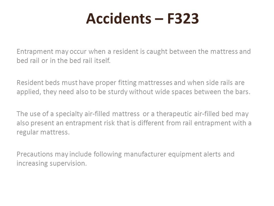 Accidents – F323 Entrapment may occur when a resident is caught between the mattress and bed rail or in the bed rail itself.