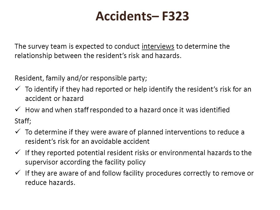 Accidents– F323 The survey team is expected to conduct interviews to determine the relationship between the resident's risk and hazards.