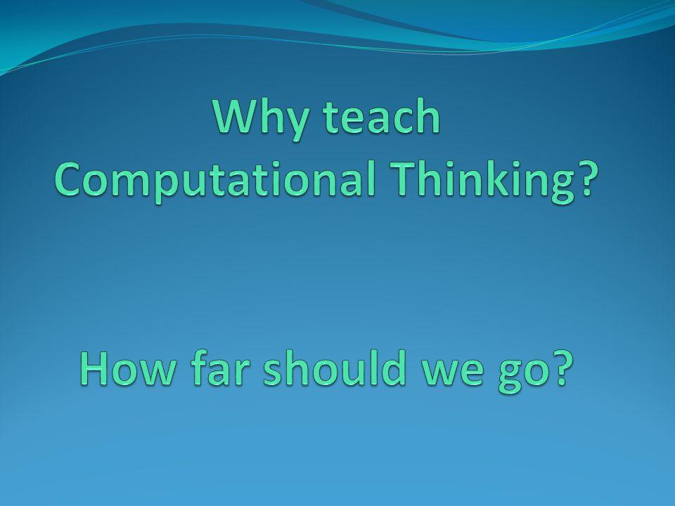 Why teach Computational Thinking How far should we go