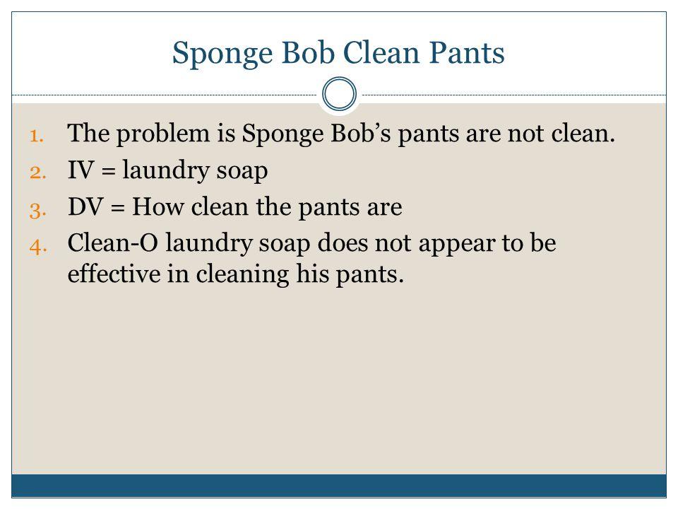 Sponge Bob Clean Pants The problem is Sponge Bob's pants are not clean. IV = laundry soap. DV = How clean the pants are.