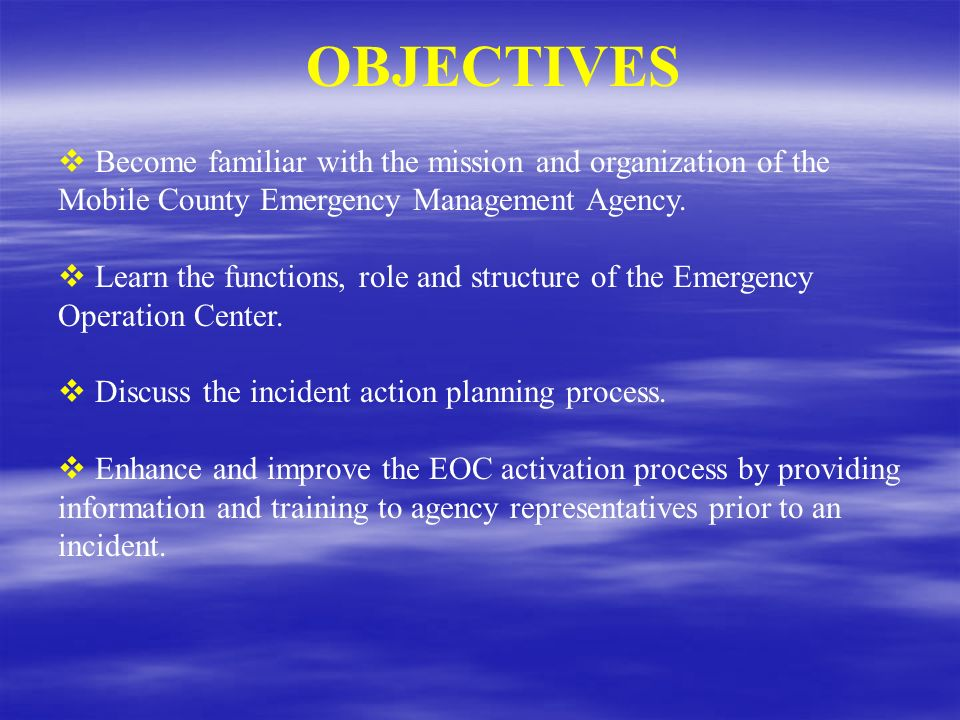OBJECTIVES Become familiar with the mission and organization of the Mobile County Emergency Management Agency.