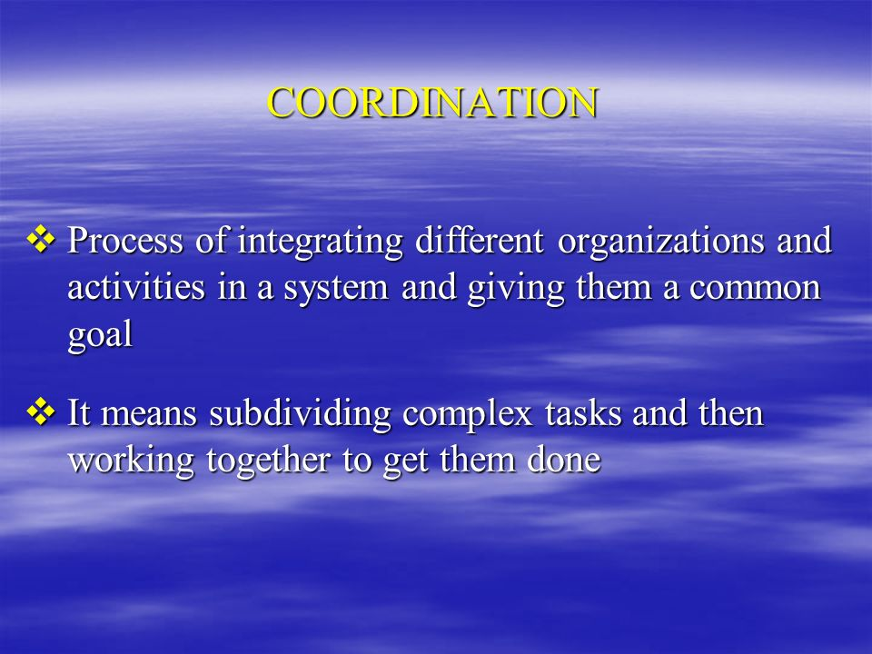 COORDINATION Process of integrating different organizations and activities in a system and giving them a common goal.