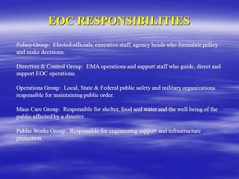 EOC RESPONSIBILITIES Policy Group: Elected officials, executive staff, agency heads who formulate policy and make decisions.