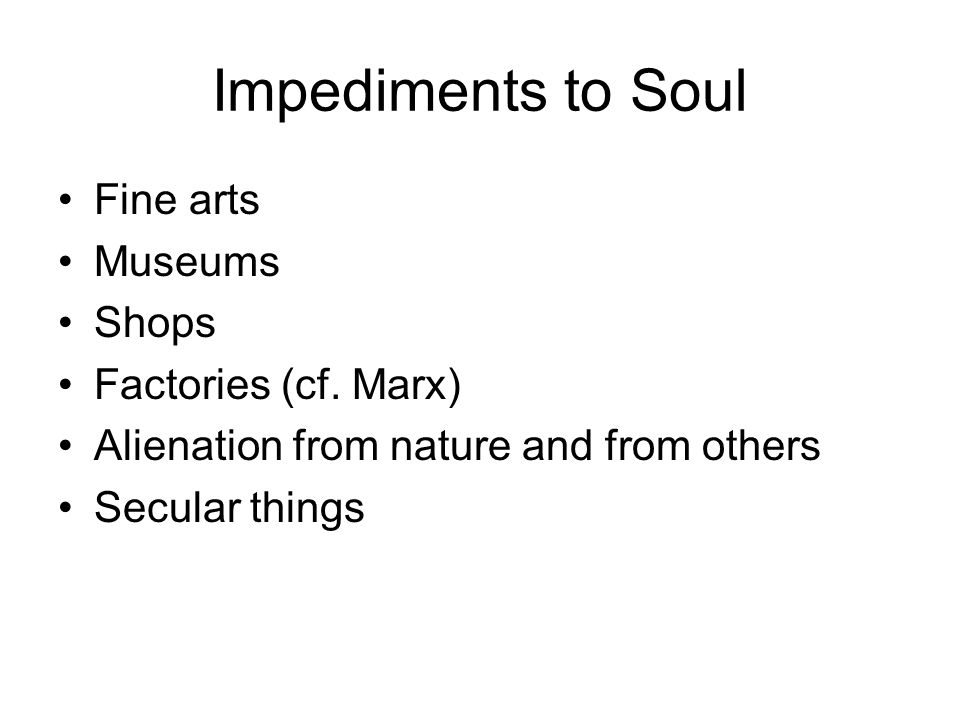 Impediments to Soul Fine arts Museums Shops Factories (cf. Marx)