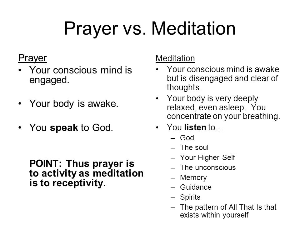 Prayer vs. Meditation Prayer Your conscious mind is engaged.