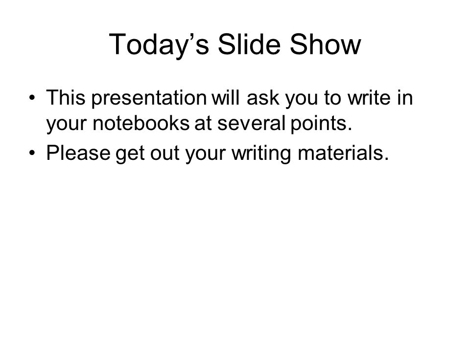 Today's Slide Show This presentation will ask you to write in your notebooks at several points.