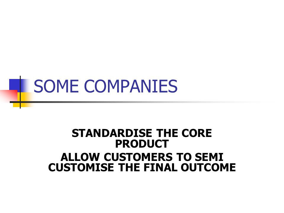 SOME COMPANIES STANDARDISE THE CORE PRODUCT