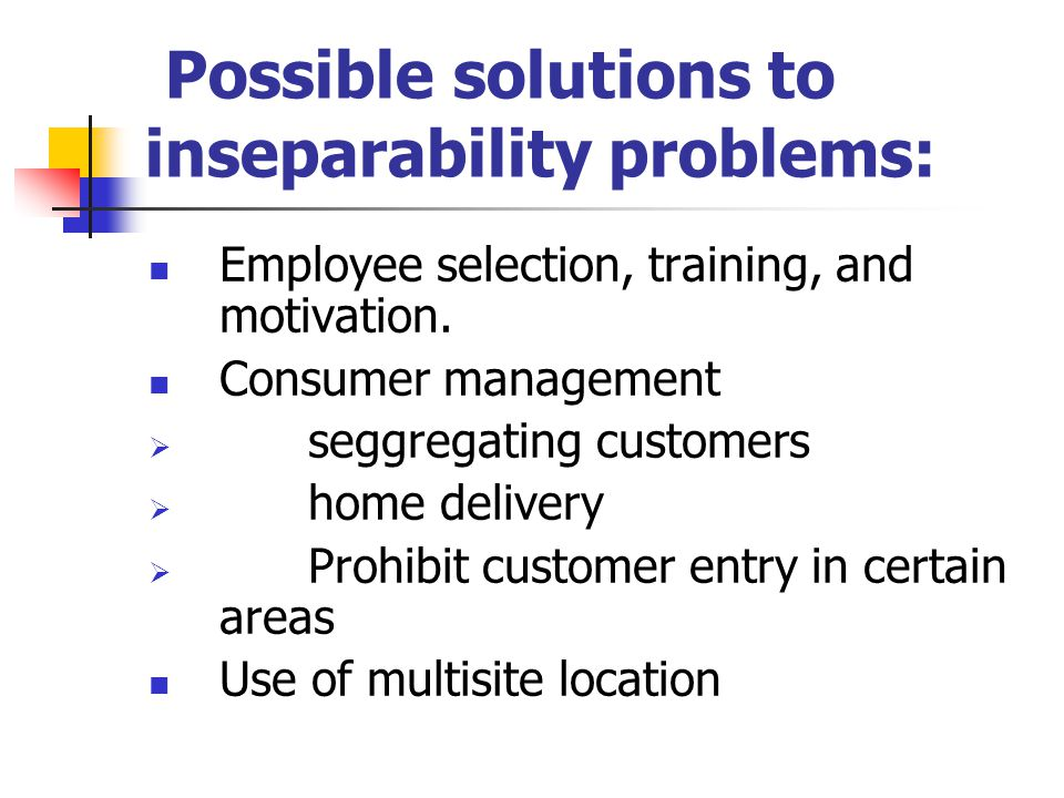 Possible solutions to inseparability problems: