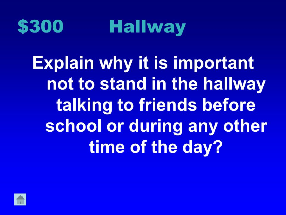 $300 Hallway Explain why it is important not to stand in the hallway talking to friends before school or during any other time of the day