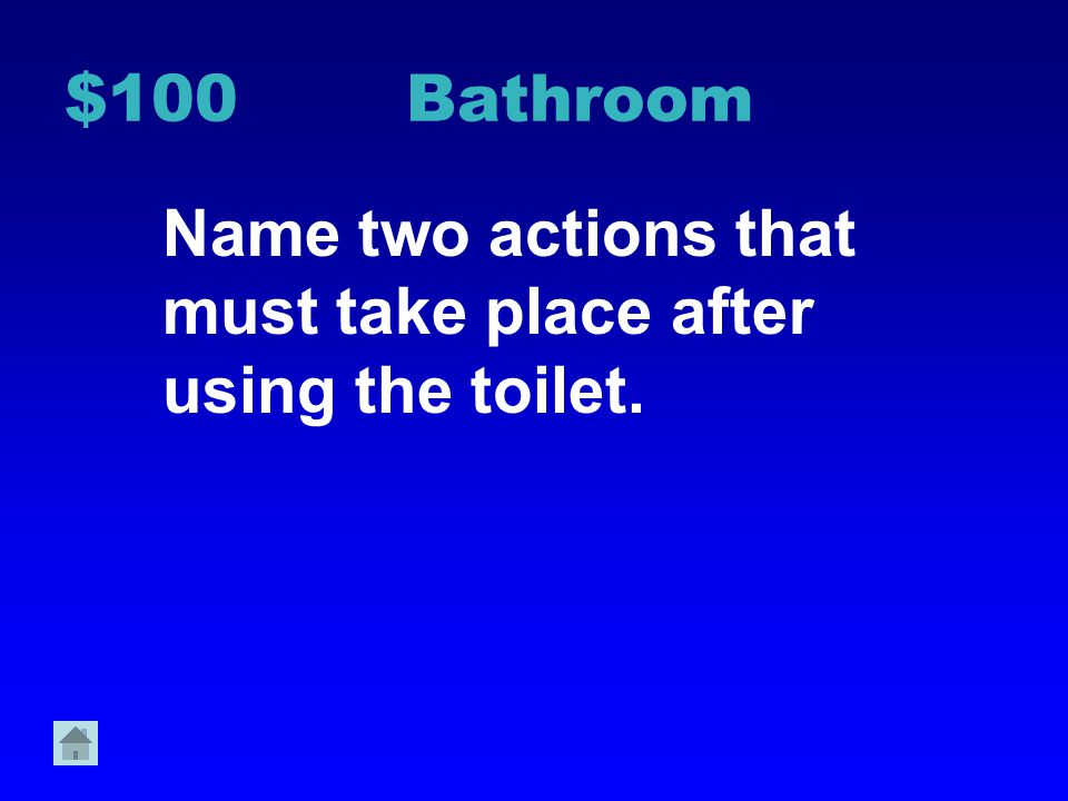 $100 Bathroom Name two actions that must take place after using the toilet.