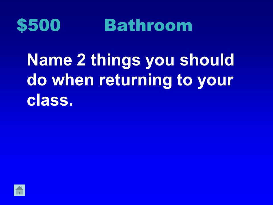 $500 Bathroom Name 2 things you should do when returning to your class.